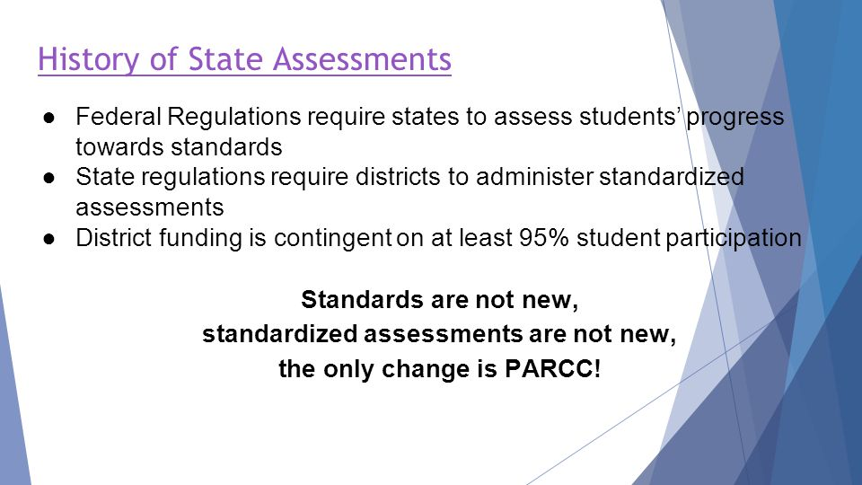 ●Federal Regulations require states to assess students' progress towards standards ●State regulations require districts to administer standardized assessments ●District funding is contingent on at least 95% student participation Standards are not new, standardized assessments are not new, the only change is PARCC.