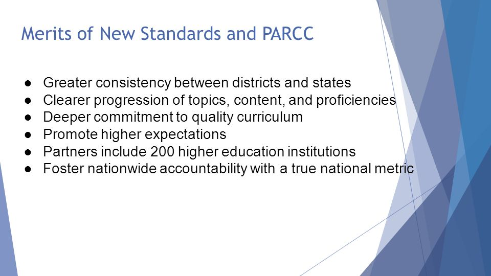 ●Greater consistency between districts and states ●Clearer progression of topics, content, and proficiencies ●Deeper commitment to quality curriculum ●Promote higher expectations ●Partners include 200 higher education institutions ●Foster nationwide accountability with a true national metric Merits of New Standards and PARCC