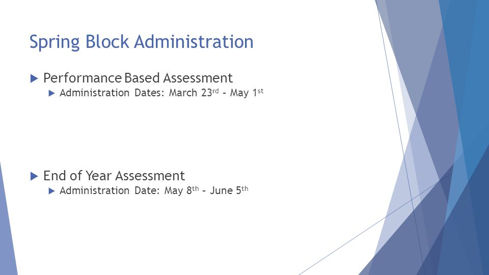 Spring Block Administration  Performance Based Assessment  Administration Dates: March 23 rd – May 1 st  End of Year Assessment  Administration Date: May 8 th – June 5 th