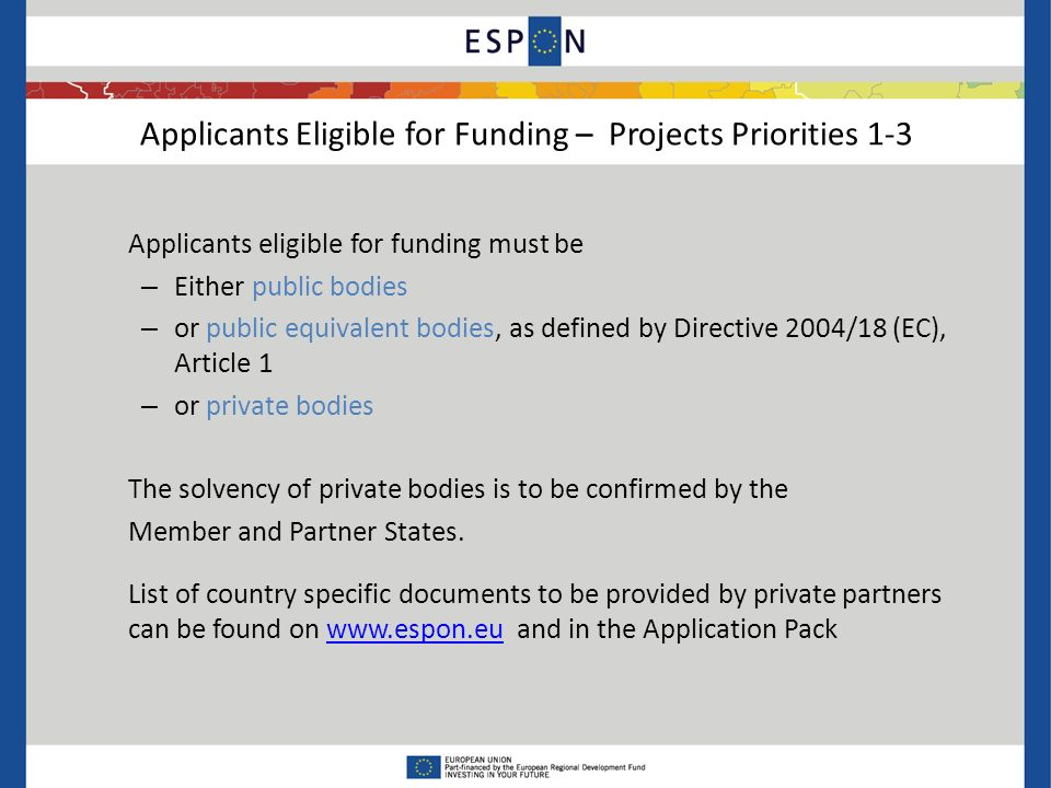 Applicants eligible for funding must be – Either public bodies – or public equivalent bodies, as defined by Directive 2004/18 (EC), Article 1 – or private bodies The solvency of private bodies is to be confirmed by the Member and Partner States.