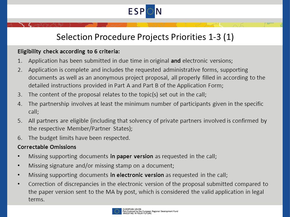 Selection Procedure Projects Priorities 1-3 (1) Eligibility check according to 6 criteria: 1.Application has been submitted in due time in original and electronic versions; 2.Application is complete and includes the requested administrative forms, supporting documents as well as an anonymous project proposal, all properly filled in according to the detailed instructions provided in Part A and Part B of the Application Form; 3.The content of the proposal relates to the topic(s) set out in the call; 4.The partnership involves at least the minimum number of participants given in the specific call; 5.All partners are eligible (including that solvency of private partners involved is confirmed by the respective Member/Partner States); 6.The budget limits have been respected.