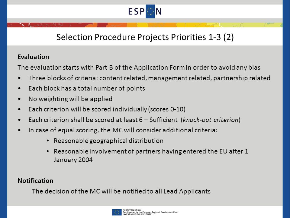 Selection Procedure Projects Priorities 1-3 (2) Evaluation The evaluation starts with Part B of the Application Form in order to avoid any bias Three blocks of criteria: content related, management related, partnership related Each block has a total number of points No weighting will be applied Each criterion will be scored individually (scores 0-10) Each criterion shall be scored at least 6 – Sufficient (knock-out criterion) In case of equal scoring, the MC will consider additional criteria: Reasonable geographical distribution Reasonable involvement of partners having entered the EU after 1 January 2004 Notification The decision of the MC will be notified to all Lead Applicants