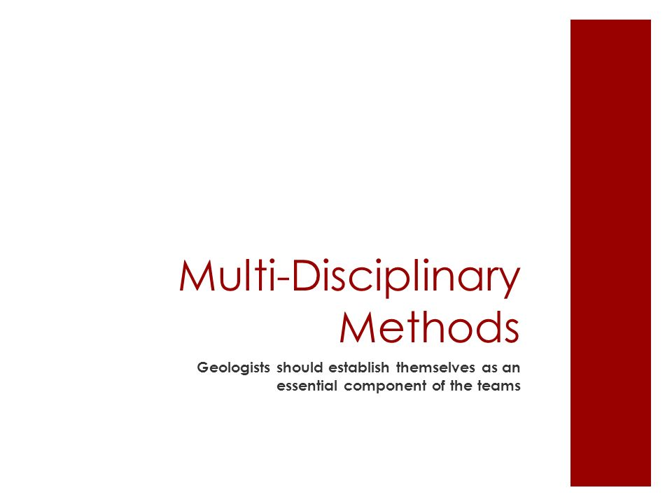 Multi-Disciplinary Methods Geologists should establish themselves as an essential component of the teams