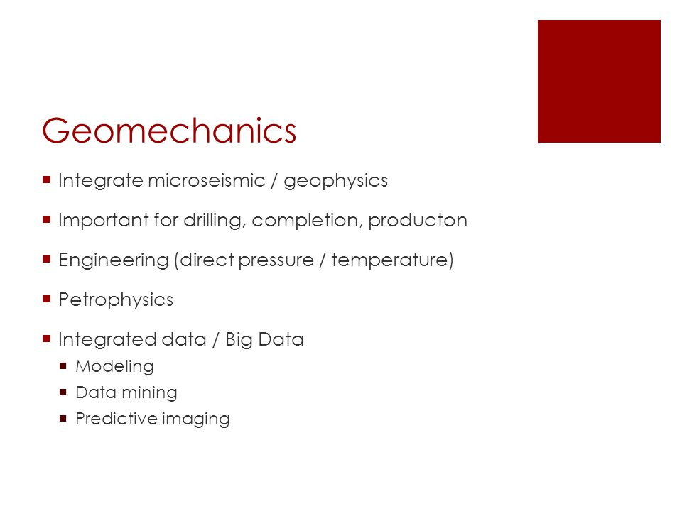 Geomechanics  Integrate microseismic / geophysics  Important for drilling, completion, producton  Engineering (direct pressure / temperature)  Petrophysics  Integrated data / Big Data  Modeling  Data mining  Predictive imaging