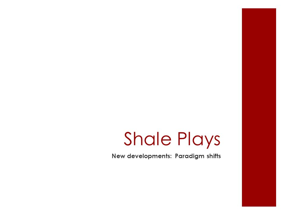Shale Plays New developments: Paradigm shifts