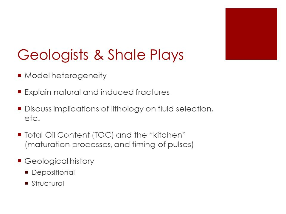 Geologists & Shale Plays  Model heterogeneity  Explain natural and induced fractures  Discuss implications of lithology on fluid selection, etc.