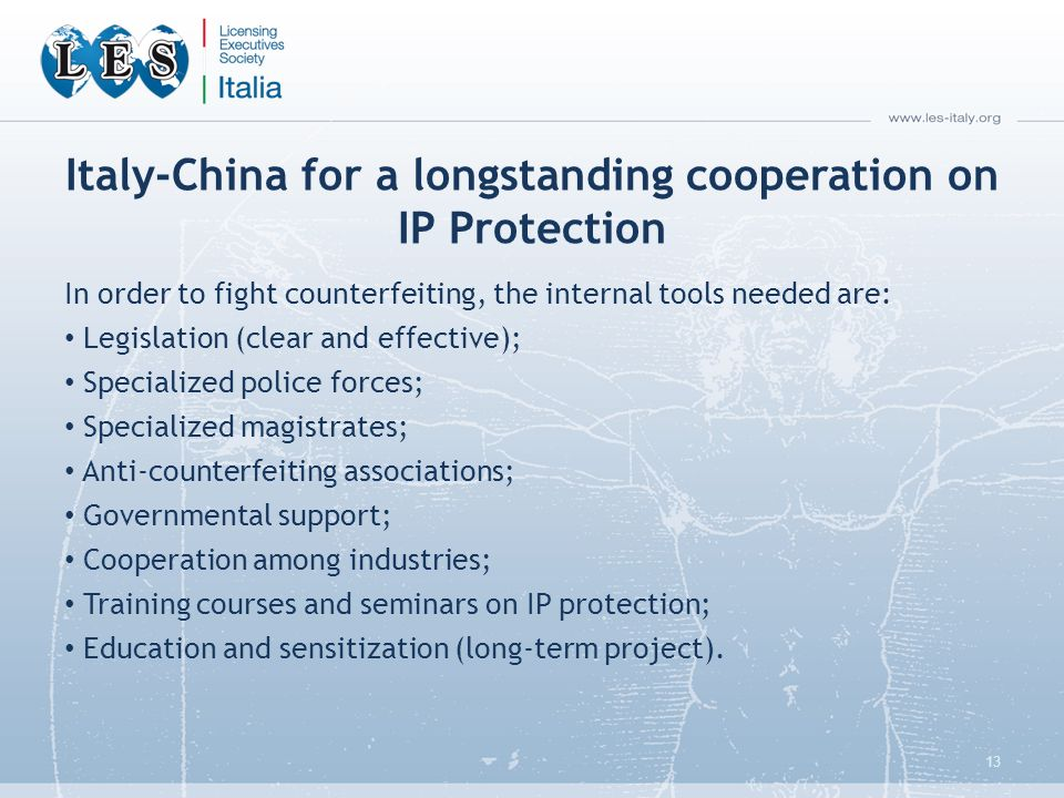 Italy-China for a longstanding cooperation on IP Protection In order to fight counterfeiting, the internal tools needed are: Legislation (clear and effective); Specialized police forces; Specialized magistrates; Anti-counterfeiting associations; Governmental support; Cooperation among industries; Training courses and seminars on IP protection; Education and sensitization (long-term project).
