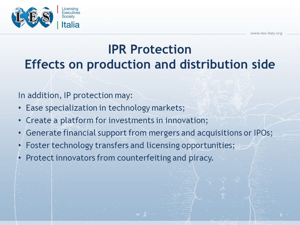 IPR Protection Effects on production and distribution side In addition, IP protection may: Ease specialization in technology markets; Create a platform for investments in innovation; Generate financial support from mergers and acquisitions or IPOs; Foster technology transfers and licensing opportunities; Protect innovators from counterfeiting and piracy.