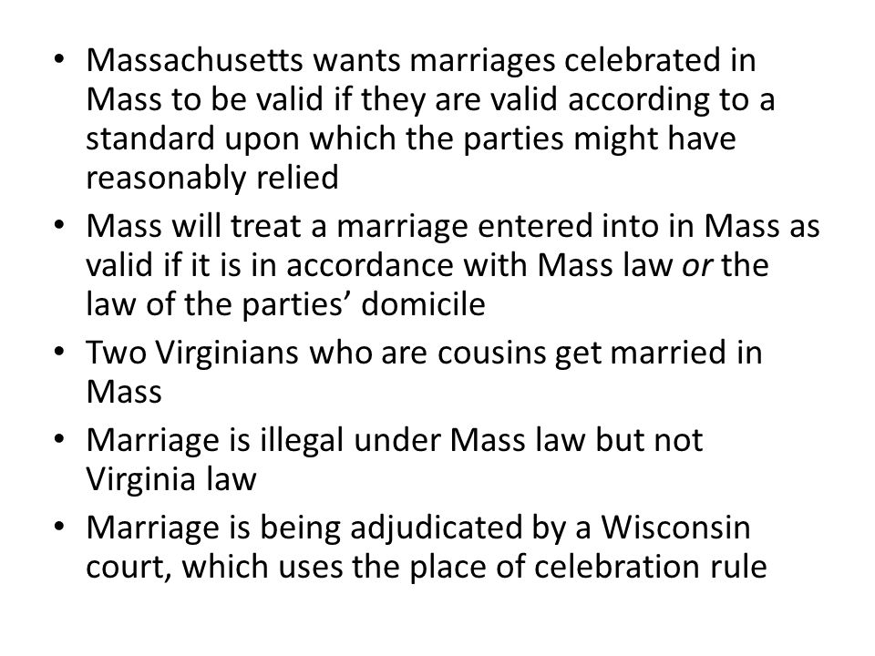 Massachusetts wants marriages celebrated in Mass to be valid if they are valid according to a standard upon which the parties might have reasonably relied Mass will treat a marriage entered into in Mass as valid if it is in accordance with Mass law or the law of the parties' domicile Two Virginians who are cousins get married in Mass Marriage is illegal under Mass law but not Virginia law Marriage is being adjudicated by a Wisconsin court, which uses the place of celebration rule