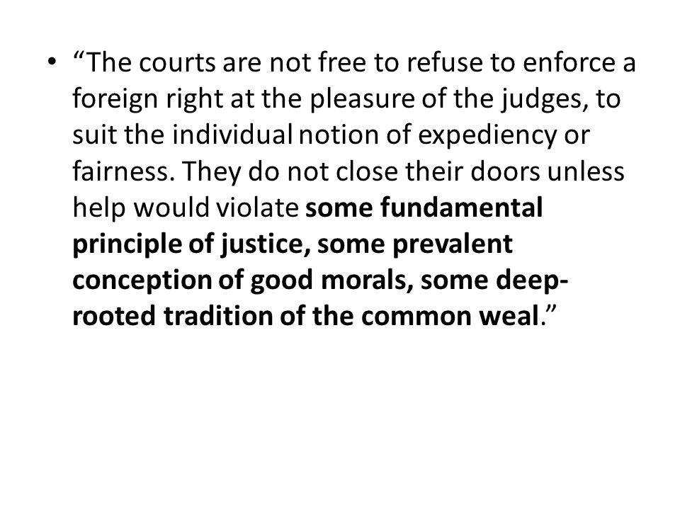 The courts are not free to refuse to enforce a foreign right at the pleasure of the judges, to suit the individual notion of expediency or fairness.