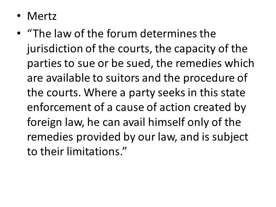 Mertz The law of the forum determines the jurisdiction of the courts, the capacity of the parties to sue or be sued, the remedies which are available to suitors and the procedure of the courts.