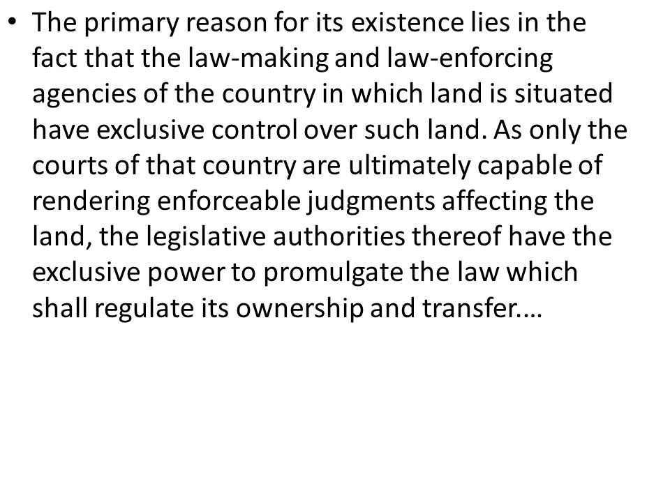 The primary reason for its existence lies in the fact that the law-making and law-enforcing agencies of the country in which land is situated have exclusive control over such land.