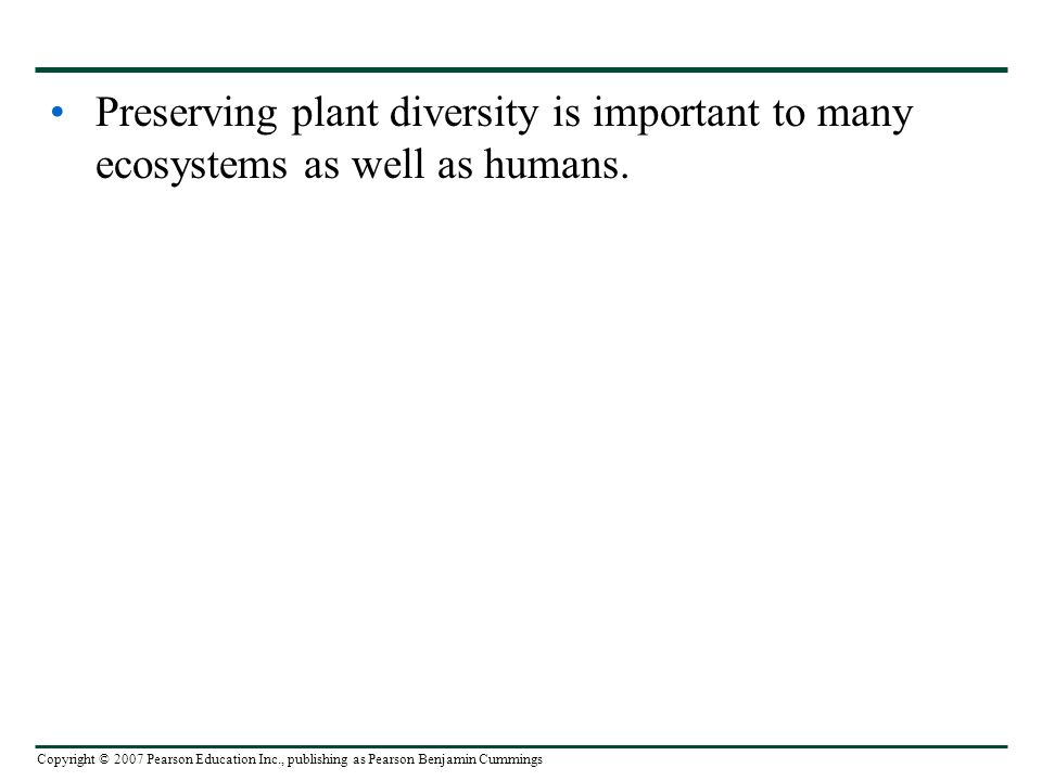 Copyright © 2007 Pearson Education Inc., publishing as Pearson Benjamin Cummings Preserving plant diversity is important to many ecosystems as well as humans.