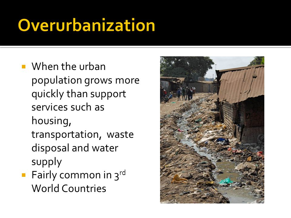  When the urban population grows more quickly than support services such as housing, transportation, waste disposal and water supply  Fairly common in 3 rd World Countries