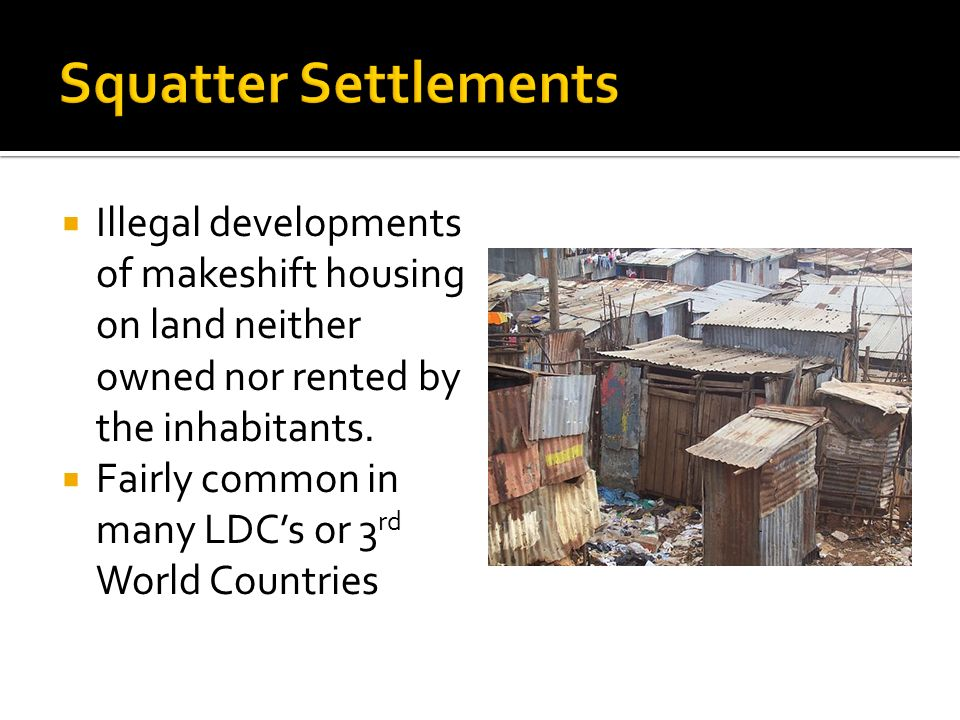  Illegal developments of makeshift housing on land neither owned nor rented by the inhabitants.