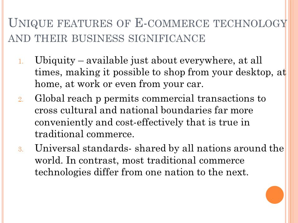 U NIQUE FEATURES OF E- COMMERCE TECHNOLOGY AND THEIR BUSINESS SIGNIFICANCE 1.