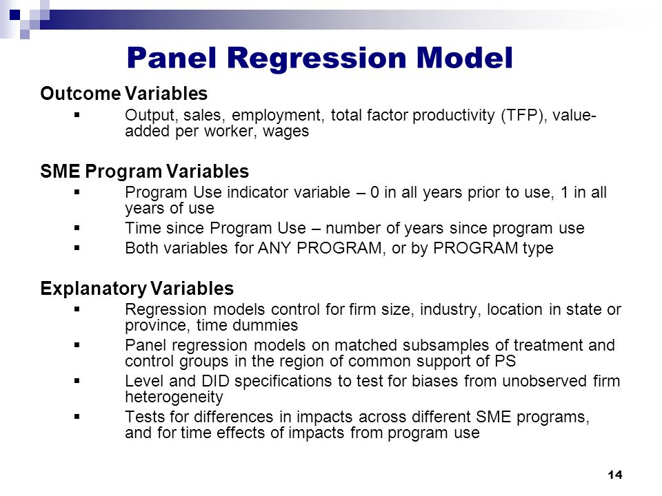 14 Panel Regression Model Outcome Variables  Output, sales, employment, total factor productivity (TFP), value- added per worker, wages SME Program Variables  Program Use indicator variable – 0 in all years prior to use, 1 in all years of use  Time since Program Use – number of years since program use  Both variables for ANY PROGRAM, or by PROGRAM type Explanatory Variables  Regression models control for firm size, industry, location in state or province, time dummies  Panel regression models on matched subsamples of treatment and control groups in the region of common support of PS  Level and DID specifications to test for biases from unobserved firm heterogeneity  Tests for differences in impacts across different SME programs, and for time effects of impacts from program use
