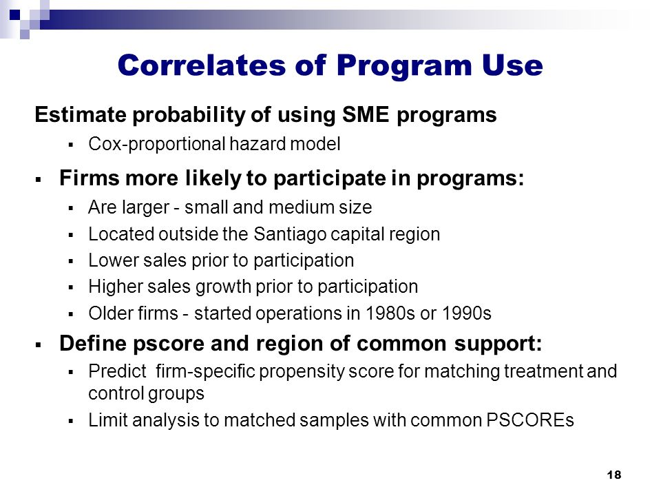 18 Correlates of Program Use Estimate probability of using SME programs  Cox-proportional hazard model  Firms more likely to participate in programs:  Are larger - small and medium size  Located outside the Santiago capital region  Lower sales prior to participation  Higher sales growth prior to participation  Older firms - started operations in 1980s or 1990s  Define pscore and region of common support:  Predict firm-specific propensity score for matching treatment and control groups  Limit analysis to matched samples with common PSCOREs