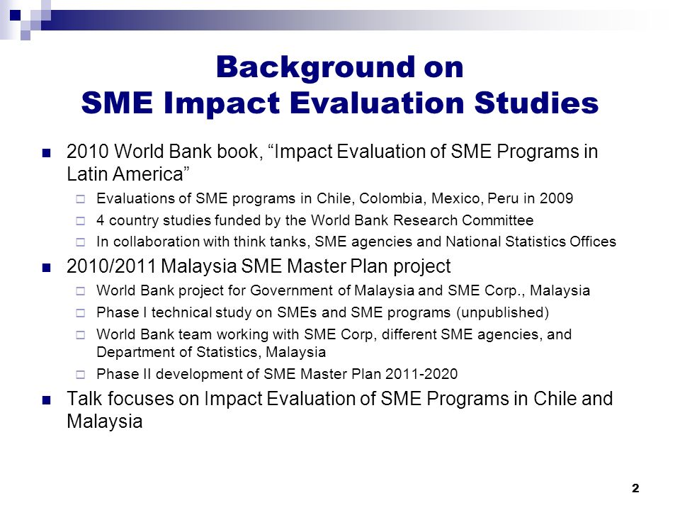Background on SME Impact Evaluation Studies 2010 World Bank book, Impact Evaluation of SME Programs in Latin America  Evaluations of SME programs in Chile, Colombia, Mexico, Peru in 2009  4 country studies funded by the World Bank Research Committee  In collaboration with think tanks, SME agencies and National Statistics Offices 2010/2011 Malaysia SME Master Plan project  World Bank project for Government of Malaysia and SME Corp., Malaysia  Phase I technical study on SMEs and SME programs (unpublished)  World Bank team working with SME Corp, different SME agencies, and Department of Statistics, Malaysia  Phase II development of SME Master Plan 2011-2020 Talk focuses on Impact Evaluation of SME Programs in Chile and Malaysia 2