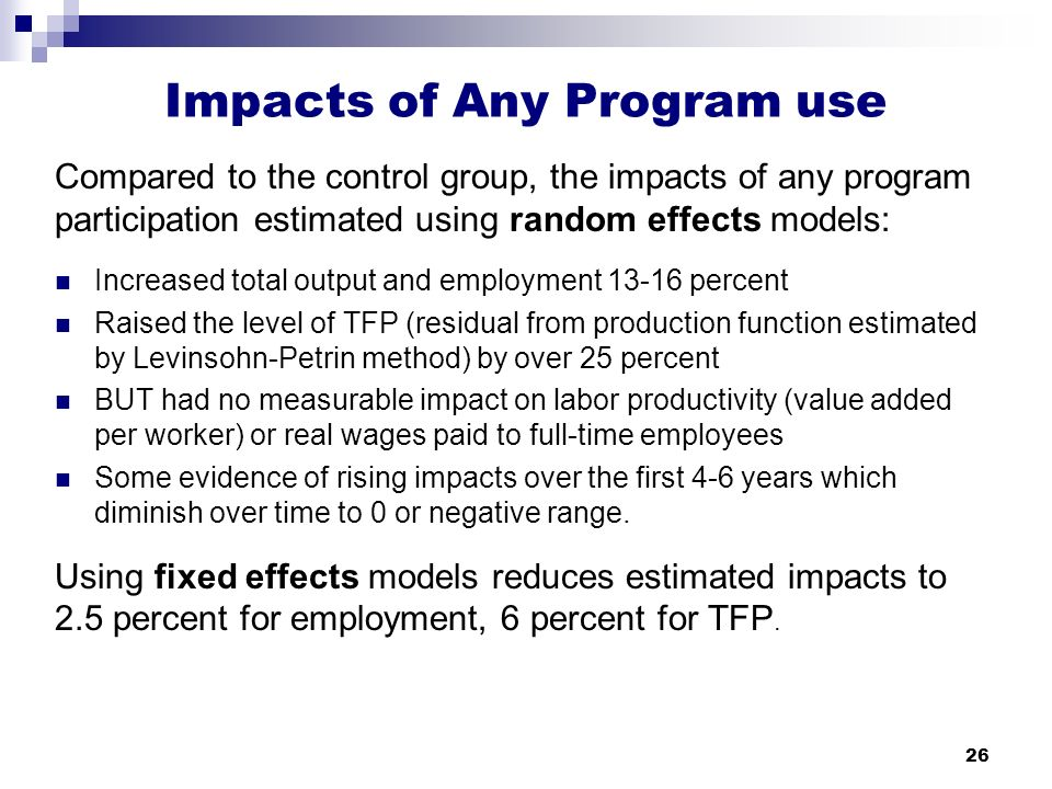26 Impacts of Any Program use Compared to the control group, the impacts of any program participation estimated using random effects models: Increased total output and employment 13-16 percent Raised the level of TFP (residual from production function estimated by Levinsohn-Petrin method) by over 25 percent BUT had no measurable impact on labor productivity (value added per worker) or real wages paid to full-time employees Some evidence of rising impacts over the first 4-6 years which diminish over time to 0 or negative range.