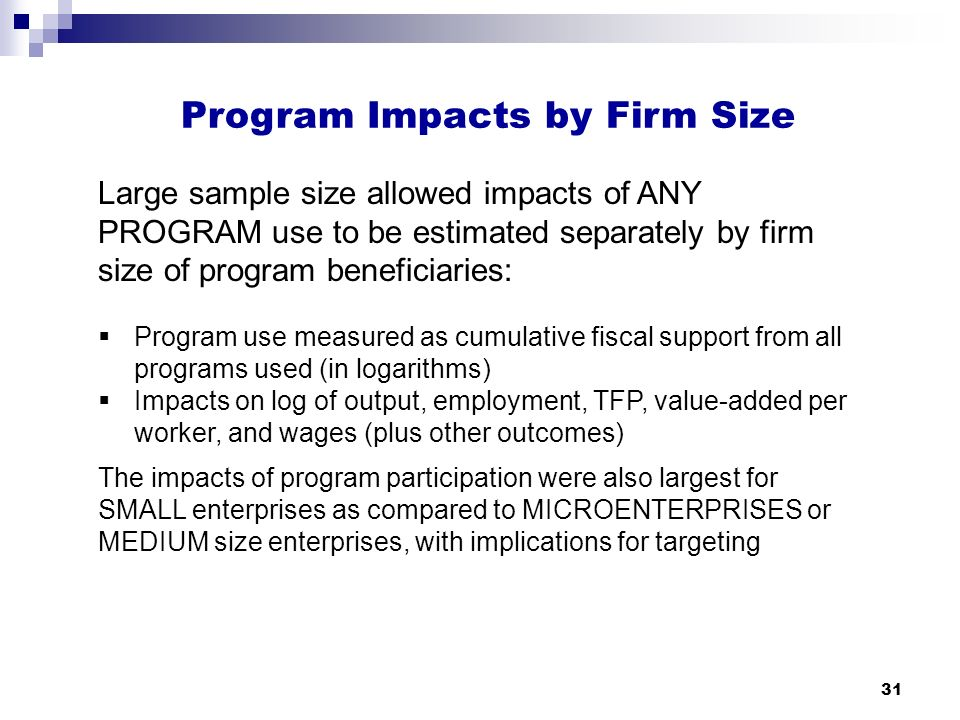 31 Program Impacts by Firm Size Large sample size allowed impacts of ANY PROGRAM use to be estimated separately by firm size of program beneficiaries:  Program use measured as cumulative fiscal support from all programs used (in logarithms)  Impacts on log of output, employment, TFP, value-added per worker, and wages (plus other outcomes) The impacts of program participation were also largest for SMALL enterprises as compared to MICROENTERPRISES or MEDIUM size enterprises, with implications for targeting