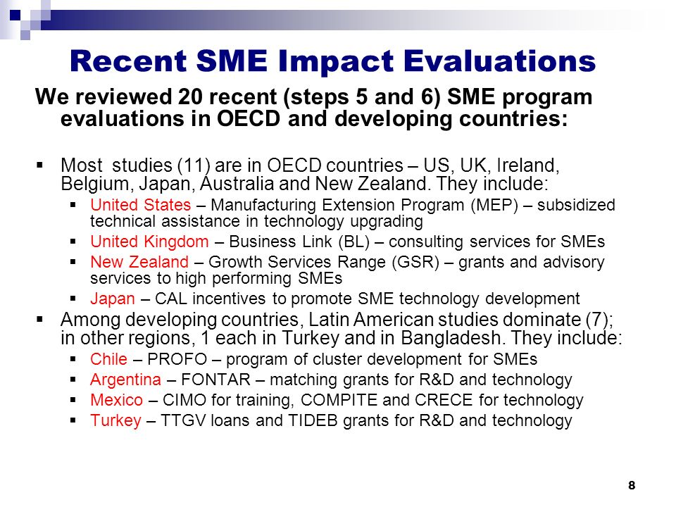 8 Recent SME Impact Evaluations We reviewed 20 recent (steps 5 and 6) SME program evaluations in OECD and developing countries:  Most studies (11) are in OECD countries – US, UK, Ireland, Belgium, Japan, Australia and New Zealand.