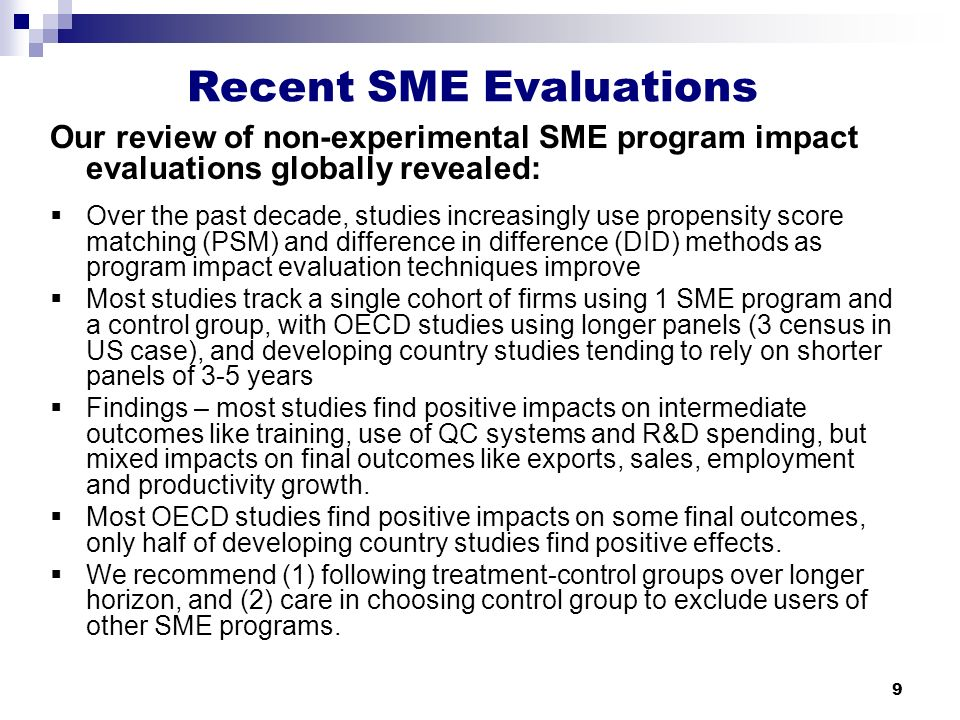 9 Recent SME Evaluations Our review of non-experimental SME program impact evaluations globally revealed:  Over the past decade, studies increasingly use propensity score matching (PSM) and difference in difference (DID) methods as program impact evaluation techniques improve  Most studies track a single cohort of firms using 1 SME program and a control group, with OECD studies using longer panels (3 census in US case), and developing country studies tending to rely on shorter panels of 3-5 years  Findings – most studies find positive impacts on intermediate outcomes like training, use of QC systems and R&D spending, but mixed impacts on final outcomes like exports, sales, employment and productivity growth.