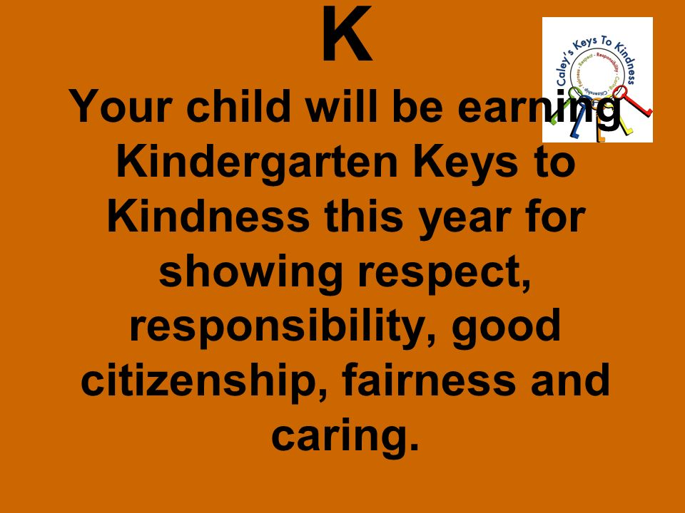 K Your child will be earning Kindergarten Keys to Kindness this year for showing respect, responsibility, good citizenship, fairness and caring.