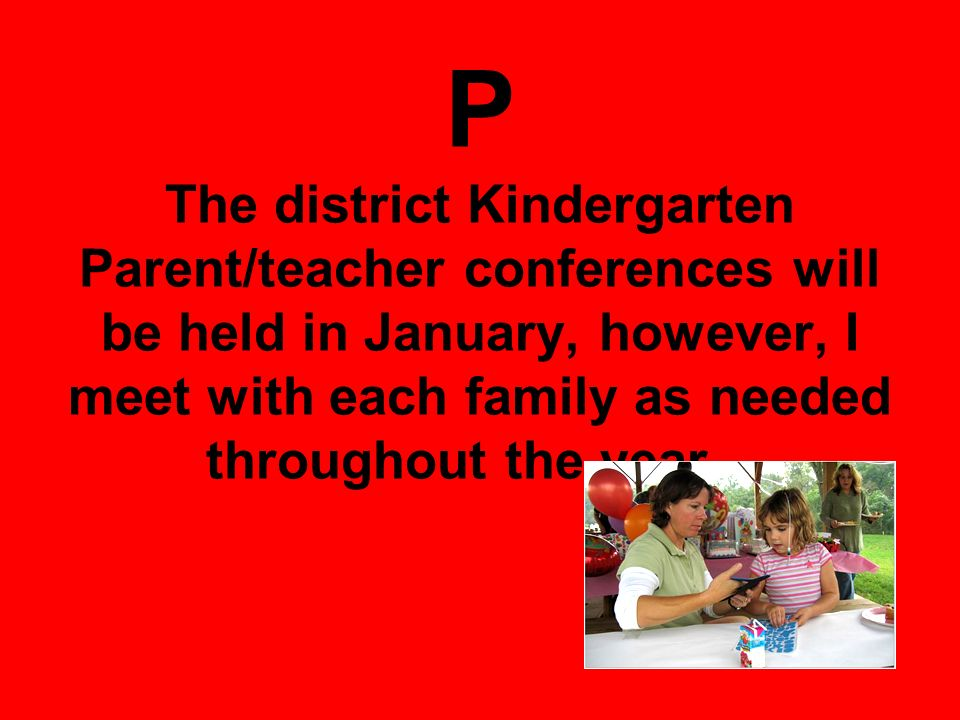 P The district Kindergarten Parent/teacher conferences will be held in January, however, I meet with each family as needed throughout the year.