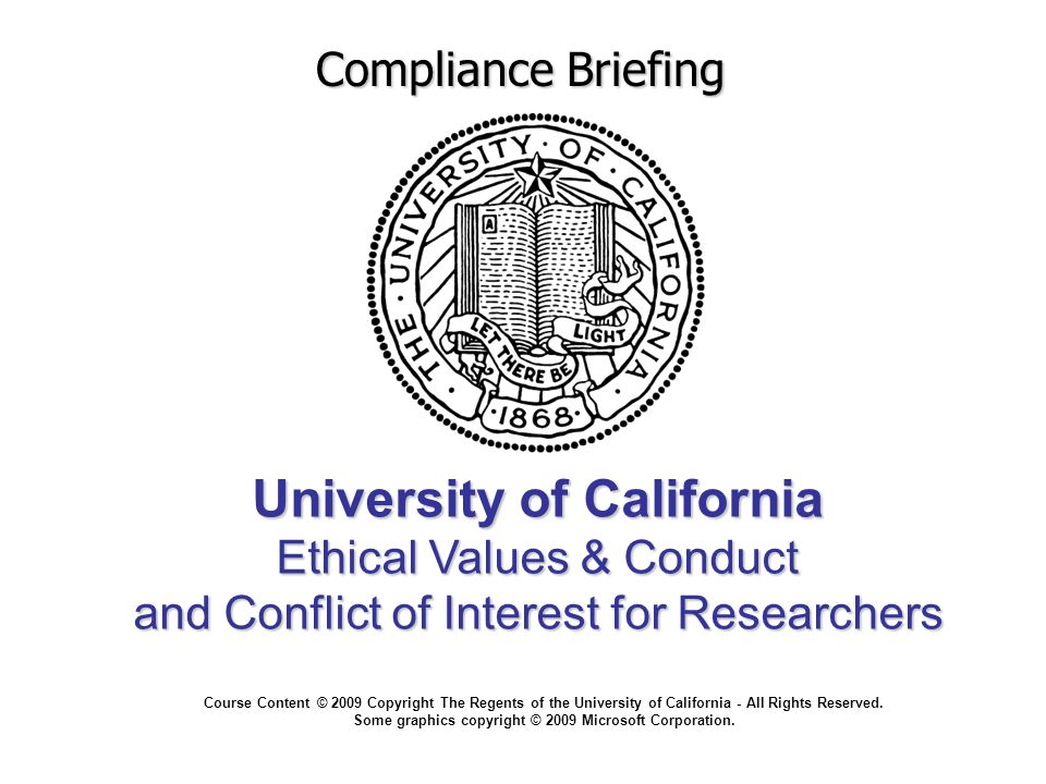 University of California Ethical Values & Conduct and Conflict of Interest for Researchers Compliance Briefing Course Content © 2009 Copyright The Regents of the University of California - All Rights Reserved.