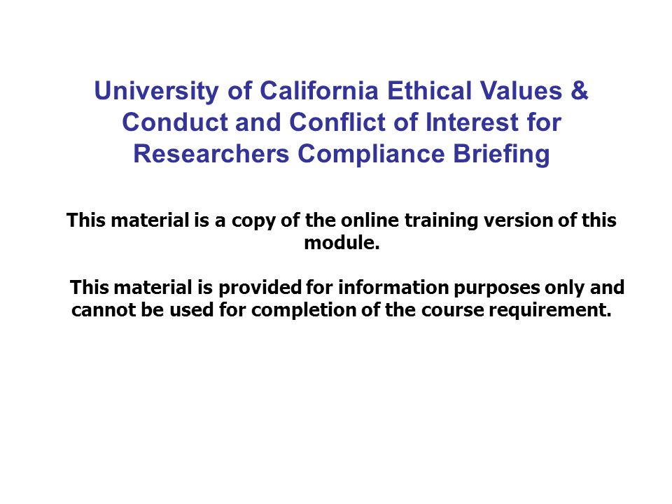 University of California Ethical Values & Conduct and Conflict of Interest for Researchers Compliance Briefing This material is a copy of the online training version of this module.