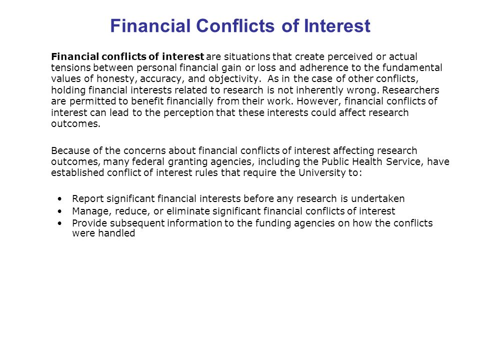 Financial Conflicts of Interest Financial conflicts of interest are situations that create perceived or actual tensions between personal financial gain or loss and adherence to the fundamental values of honesty, accuracy, and objectivity.
