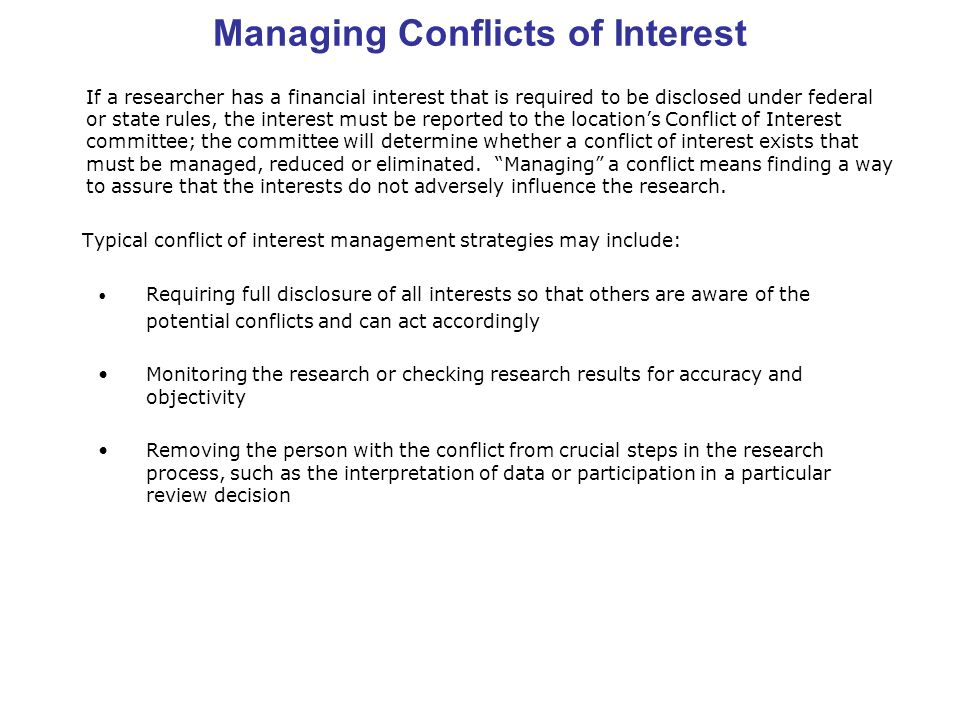 Managing Conflicts of Interest If a researcher has a financial interest that is required to be disclosed under federal or state rules, the interest must be reported to the location's Conflict of Interest committee; the committee will determine whether a conflict of interest exists that must be managed, reduced or eliminated.