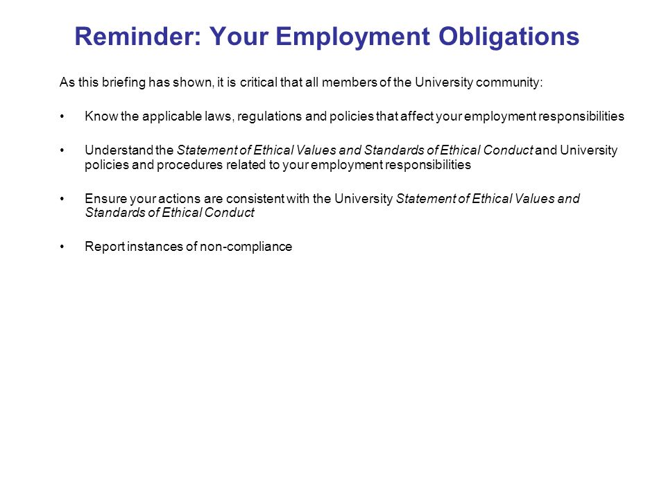 Reminder: Your Employment Obligations As this briefing has shown, it is critical that all members of the University community: Know the applicable laws, regulations and policies that affect your employment responsibilities Understand the Statement of Ethical Values and Standards of Ethical Conduct and University policies and procedures related to your employment responsibilities Ensure your actions are consistent with the University Statement of Ethical Values and Standards of Ethical Conduct Report instances of non-compliance