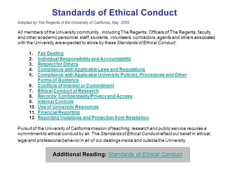 Standards of Ethical Conduct Adopted by The Regents of the University of California, May, 2005 All members of the University community, including The Regents, Officers of The Regents, faculty and other academic personnel, staff, students, volunteers, contractors, agents and others associated with the University are expected to abide by these Standards of Ethical Conduct: 1.Fair DealingFair Dealing 2.Individual Responsibility and AccountabilityIndividual Responsibility and Accountability 3.Respect for OthersRespect for Others 4.Compliance with Applicable Laws and RegulationsCompliance with Applicable Laws and Regulations 5.Compliance with Applicable University Policies, Procedures and Other Forms of GuidanceCompliance with Applicable University Policies, Procedures and Other Forms of Guidance 6.Conflicts of Interest or CommitmentConflicts of Interest or Commitment 7.Ethical Conduct of ResearchEthical Conduct of Research 8.Records: Confidentiality/Privacy and AccessRecords: Confidentiality/Privacy and Access 9.Internal ControlsInternal Controls 10.Use of University ResourcesUse of University Resources 11.Financial ReportingFinancial Reporting 12.Reporting Violations and Protection from RetaliationReporting Violations and Protection from Retaliation Pursuit of the University of California mission of teaching, research and public service requires a commitment to ethical conduct by all.