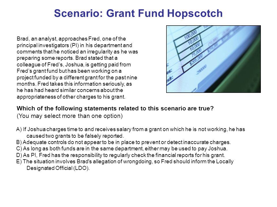 Scenario: Grant Fund Hopscotch Brad, an analyst, approaches Fred, one of the principal investigators (PI) in his department and comments that he noticed an irregularity as he was preparing some reports.