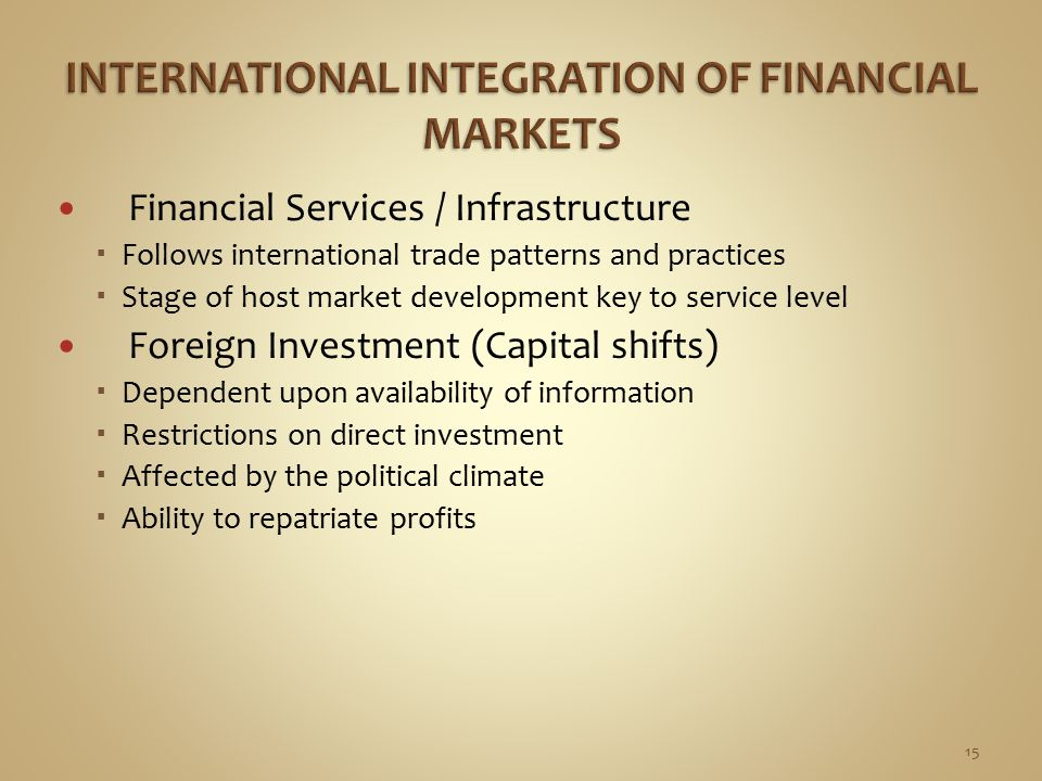 Financial Services / Infrastructure  Follows international trade patterns and practices  Stage of host market development key to service level Foreign Investment (Capital shifts)  Dependent upon availability of information  Restrictions on direct investment  Affected by the political climate  Ability to repatriate profits 15