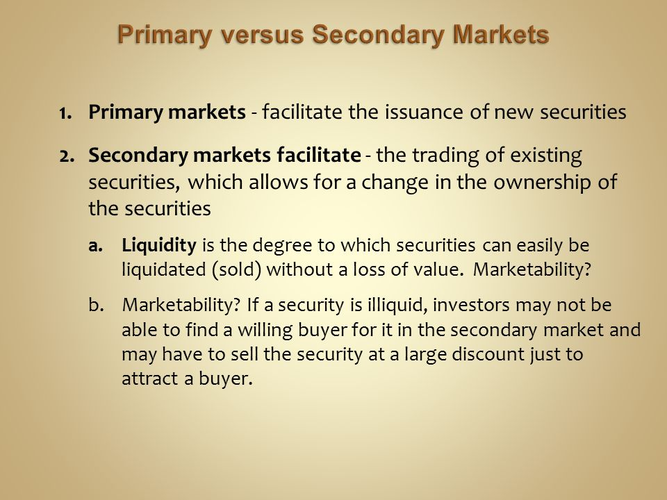 1.Primary markets - facilitate the issuance of new securities 2.Secondary markets facilitate - the trading of existing securities, which allows for a change in the ownership of the securities a.Liquidity is the degree to which securities can easily be liquidated (sold) without a loss of value.