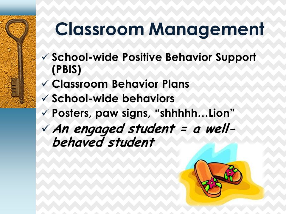 Classroom Management School-wide Positive Behavior Support (PBIS) Classroom Behavior Plans School-wide behaviors Posters, paw signs, shhhhh…Lion An engaged student = a well- behaved student