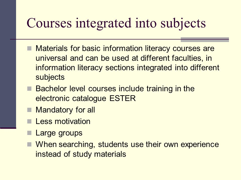 Courses integrated into subjects Materials for basic information literacy courses are universal and can be used at different faculties, in information literacy sections integrated into different subjects Bachelor level courses include training in the electronic catalogue ESTER Mandatory for all Less motivation Large groups When searching, students use their own experience instead of study materials