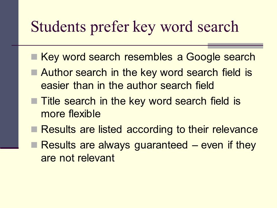 Students prefer key word search Key word search resembles a Google search Author search in the key word search field is easier than in the author search field Title search in the key word search field is more flexible Results are listed according to their relevance Results are always guaranteed – even if they are not relevant
