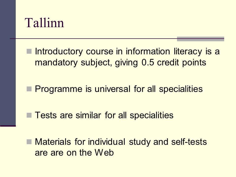 Tallinn Introductory course in information literacy is a mandatory subject, giving 0.5 credit points Programme is universal for all specialities Tests are similar for all specialities Materials for individual study and self-tests are are on the Web