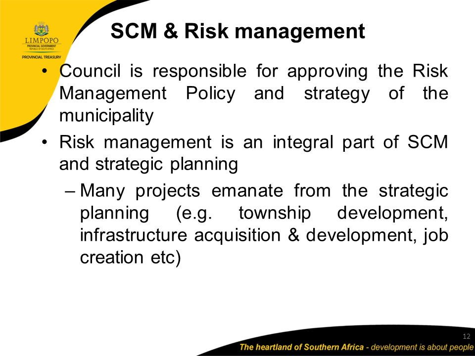 SCM & Risk management Council is responsible for approving the Risk Management Policy and strategy of the municipality Risk management is an integral part of SCM and strategic planning –Many projects emanate from the strategic planning (e.g.