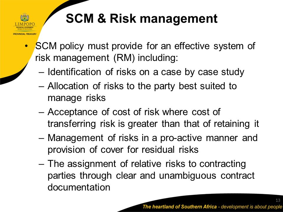 SCM & Risk management SCM policy must provide for an effective system of risk management (RM) including: –Identification of risks on a case by case study –Allocation of risks to the party best suited to manage risks –Acceptance of cost of risk where cost of transferring risk is greater than that of retaining it –Management of risks in a pro-active manner and provision of cover for residual risks –The assignment of relative risks to contracting parties through clear and unambiguous contract documentation 13