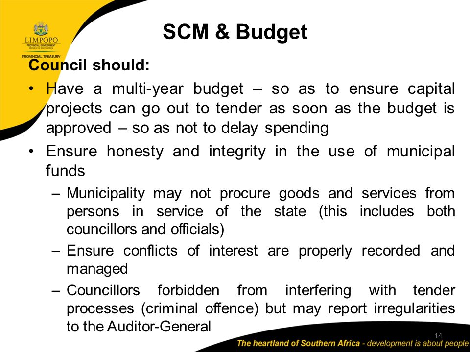 SCM & Budget 14 Council should: Have a multi-year budget – so as to ensure capital projects can go out to tender as soon as the budget is approved – so as not to delay spending Ensure honesty and integrity in the use of municipal funds –Municipality may not procure goods and services from persons in service of the state (this includes both councillors and officials) –Ensure conflicts of interest are properly recorded and managed –Councillors forbidden from interfering with tender processes (criminal offence) but may report irregularities to the Auditor-General