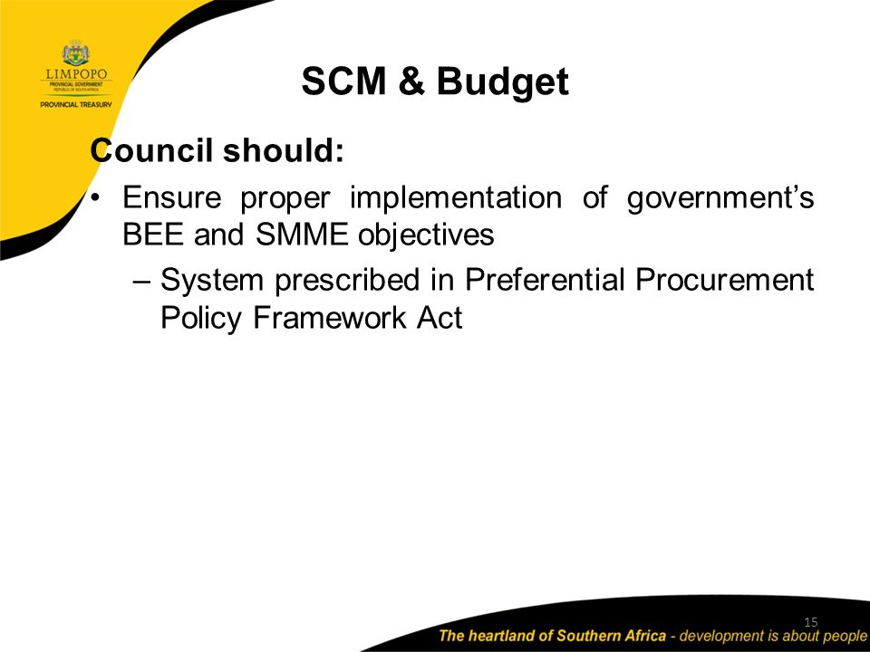 SCM & Budget 15 Council should: Ensure proper implementation of government's BEE and SMME objectives –System prescribed in Preferential Procurement Policy Framework Act