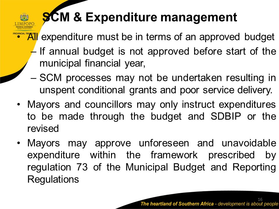 SCM & Expenditure management 16 All expenditure must be in terms of an approved budget –If annual budget is not approved before start of the municipal financial year, –SCM processes may not be undertaken resulting in unspent conditional grants and poor service delivery.