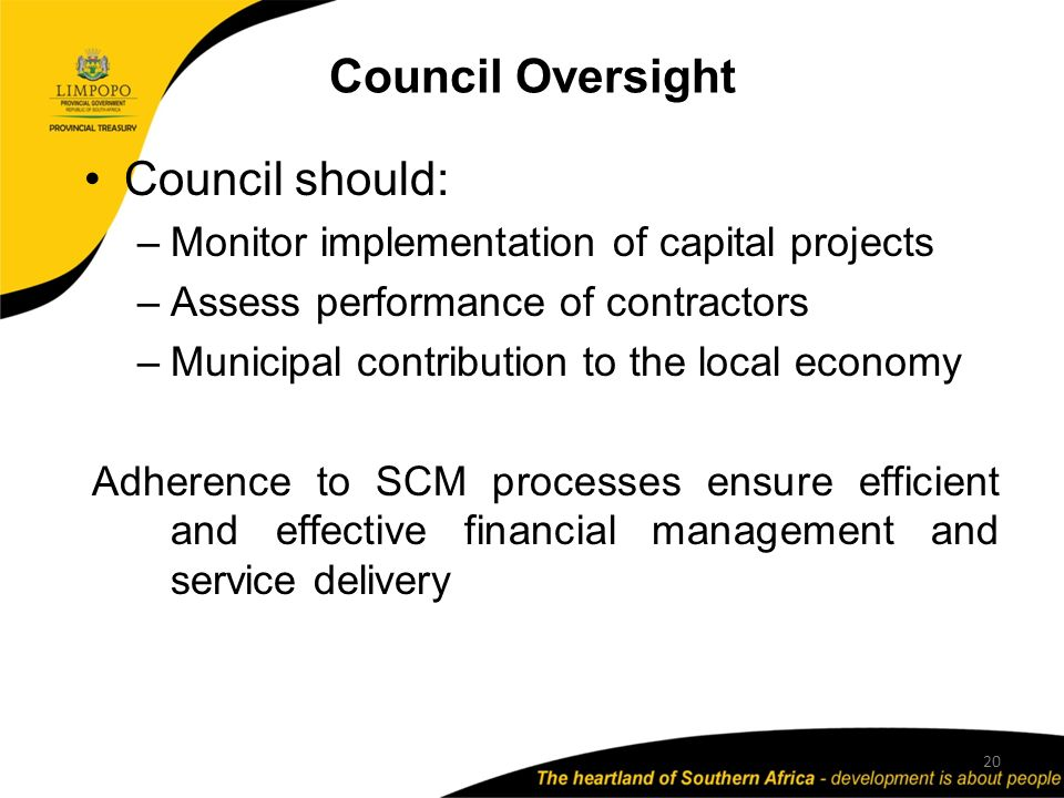 Council Oversight Council should: –Monitor implementation of capital projects –Assess performance of contractors –Municipal contribution to the local economy Adherence to SCM processes ensure efficient and effective financial management and service delivery 20