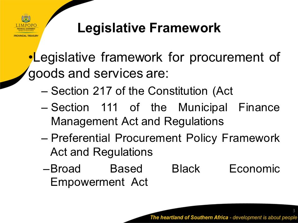 Legislative Framework Legislative framework for procurement of goods and services are: – Section 217 of the Constitution (Act – Section 111 of the Municipal Finance Management Act and Regulations – Preferential Procurement Policy Framework Act and Regulations –Broad Based Black Economic Empowerment Act 3