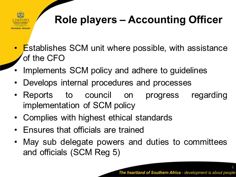Role players – Accounting Officer Establishes SCM unit where possible, with assistance of the CFO Implements SCM policy and adhere to guidelines Develops internal procedures and processes Reports to council on progress regarding implementation of SCM policy Complies with highest ethical standards Ensures that officials are trained May sub delegate powers and duties to committees and officials (SCM Reg 5) 8
